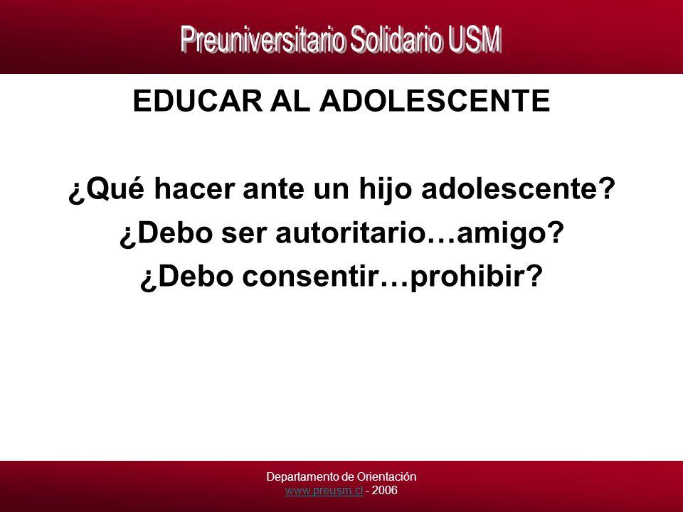 Departamento de Orientación www.preusm.cl - 2006 www.preusm.cl EDUCAR AL ADOLESCENTE ¿Qué hacer ante un hijo adolescente.