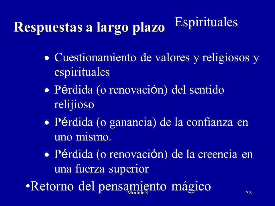 Module 332 Respuestas a largo plazo  Cuestionamiento de valores y religiosos y espirituales  P é rdida (o renovaci ó n) del sentido relijioso  P é rdida (o ganancia) de la confianza en uno mismo.