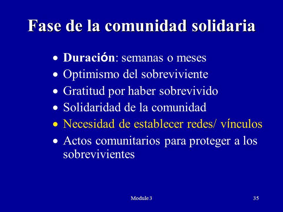 Module 335 Fase de la comunidad solidaria  Duraci ó n: semanas o meses  Optimismo del sobreviviente  Gratitud por haber sobrevivido  Solidaridad de la comunidad  Necesidad de establecer redes/ v í nculos  Actos comunitarios para proteger a los sobrevivientes