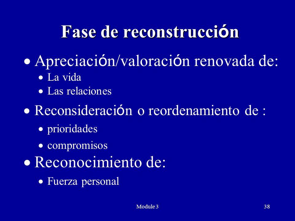 Module 338 Fase de reconstrucci ó n  Apreciaci ó n/valoraci ó n renovada de:  La vida  Las relaciones  Reconsideraci ó n o reordenamiento de :  prioridades  compromisos  Reconocimiento de:  Fuerza personal