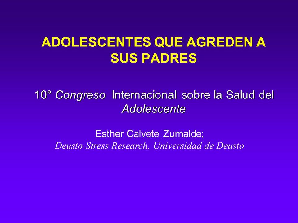 10° Congreso Internacional sobre la Salud del Adolescente ADOLESCENTES QUE AGREDEN A SUS PADRES 10° Congreso Internacional sobre la Salud del Adolescente Esther Calvete Zumalde; Deusto Stress Research.