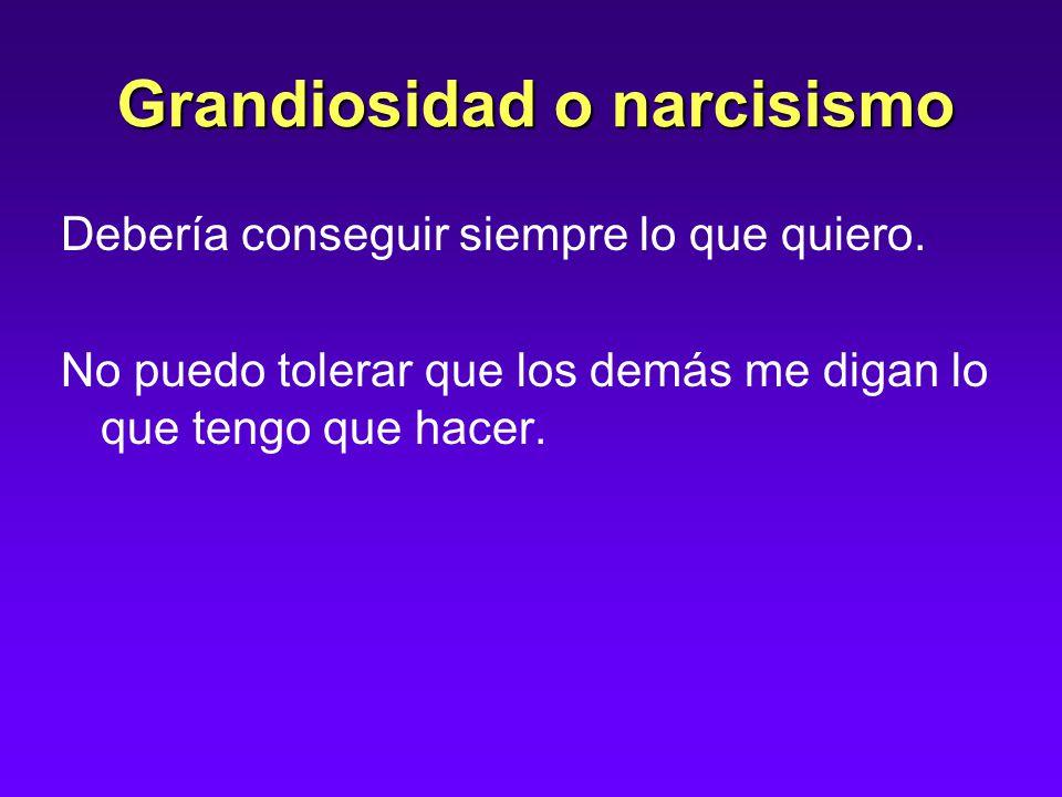 Grandiosidad o narcisismo Debería conseguir siempre lo que quiero.