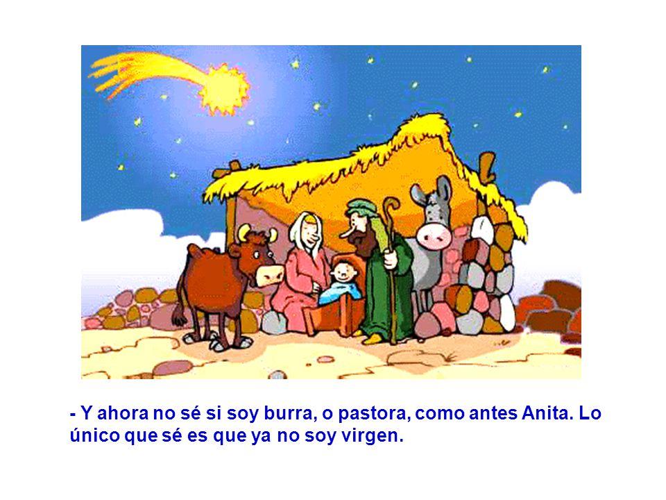 - Y ahora no sé si soy burra, o pastora, como antes Anita. Lo único que sé es que ya no soy virgen.