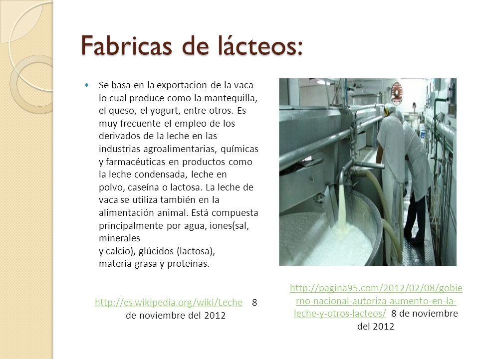 Fabricas de lácteos: Se basa en la exportacion de la vaca lo cual produce como la mantequilla, el queso, el yogurt, entre otros.