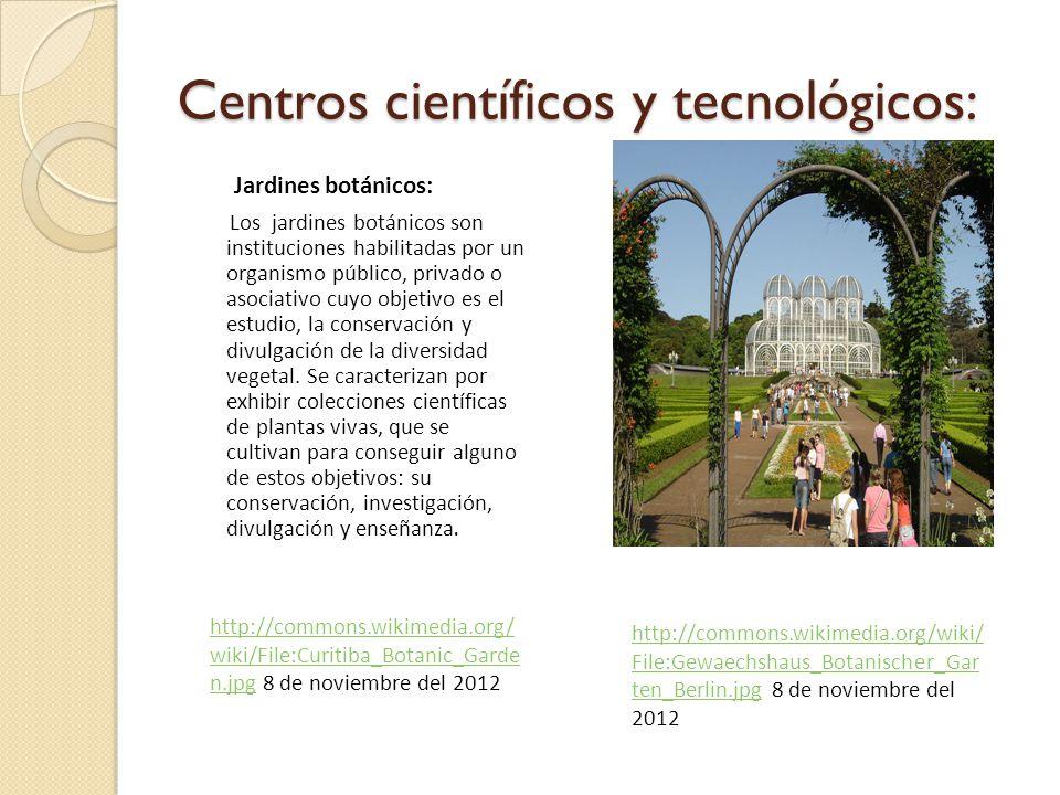Centros científicos y tecnológicos: Jardines botánicos: Los jardines botánicos son instituciones habilitadas por un organismo público, privado o asociativo cuyo objetivo es el estudio, la conservación y divulgación de la diversidad vegetal.