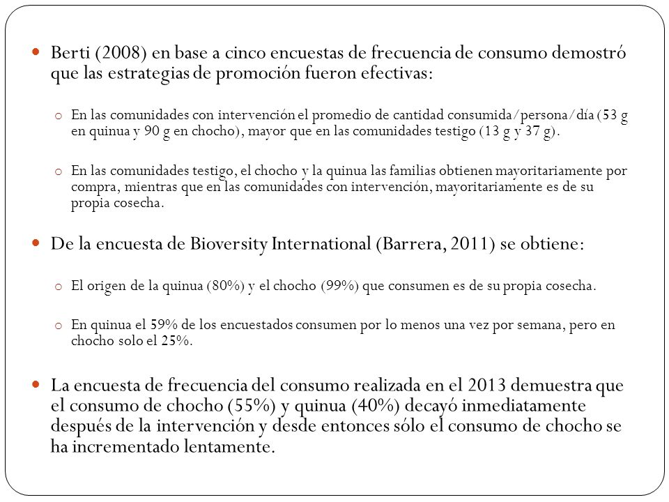 Berti (2008) en base a cinco encuestas de frecuencia de consumo demostró que las estrategias de promoción fueron efectivas: o En las comunidades con intervención el promedio de cantidad consumida/persona/día (53 g en quinua y 90 g en chocho), mayor que en las comunidades testigo (13 g y 37 g).