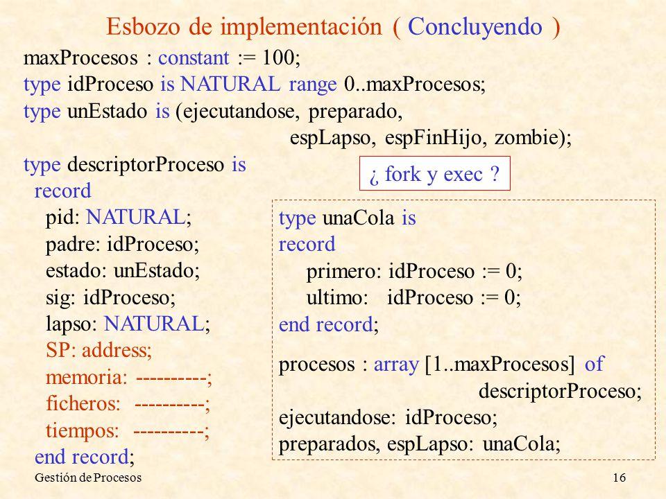 Gestión de Procesos16 Esbozo de implementación ( Concluyendo ) maxProcesos : constant := 100; type idProceso is NATURAL range 0..maxProcesos; type unEstado is (ejecutandose, preparado, espLapso, espFinHijo, zombie); type descriptorProceso is record pid: NATURAL; padre: idProceso; estado: unEstado; sig: idProceso; lapso: NATURAL; SP: address; memoria: ----------; ficheros: ----------; tiempos: ----------; end record; type unaCola is record primero: idProceso := 0; ultimo: idProceso := 0; end record; procesos : array [1..maxProcesos] of descriptorProceso; ejecutandose: idProceso; preparados, espLapso: unaCola; ¿ fork y exec