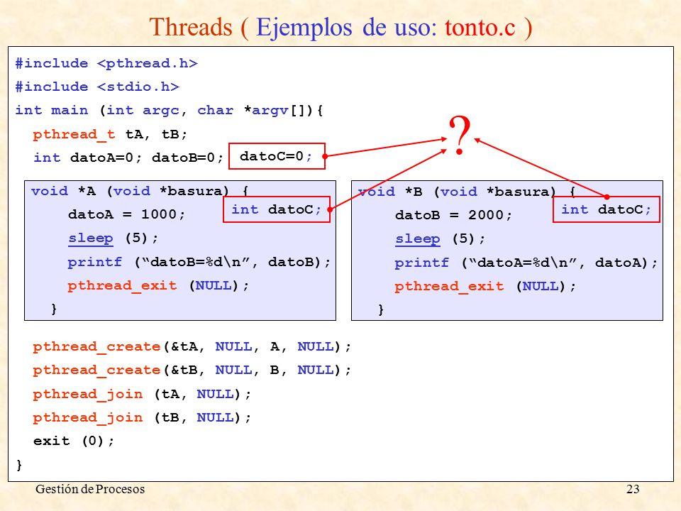 Gestión de Procesos23 Threads ( Ejemplos de uso: tonto.c ) #include int main (int argc, char *argv[]){ pthread_t tA, tB; int datoA=0; datoB=0; pthread_create(&tA, NULL, A, NULL); pthread_create(&tB, NULL, B, NULL); pthread_join (tA, NULL); pthread_join (tB, NULL); exit (0); } void *B (void *basura) { datoB = 2000; sleep (5); printf ( datoA=%d\n , datoA); pthread_exit (NULL); } void *A (void *basura) { datoA = 1000; sleep (5); printf ( datoB=%d\n , datoB); pthread_exit (NULL); } datoC=0; int datoC;