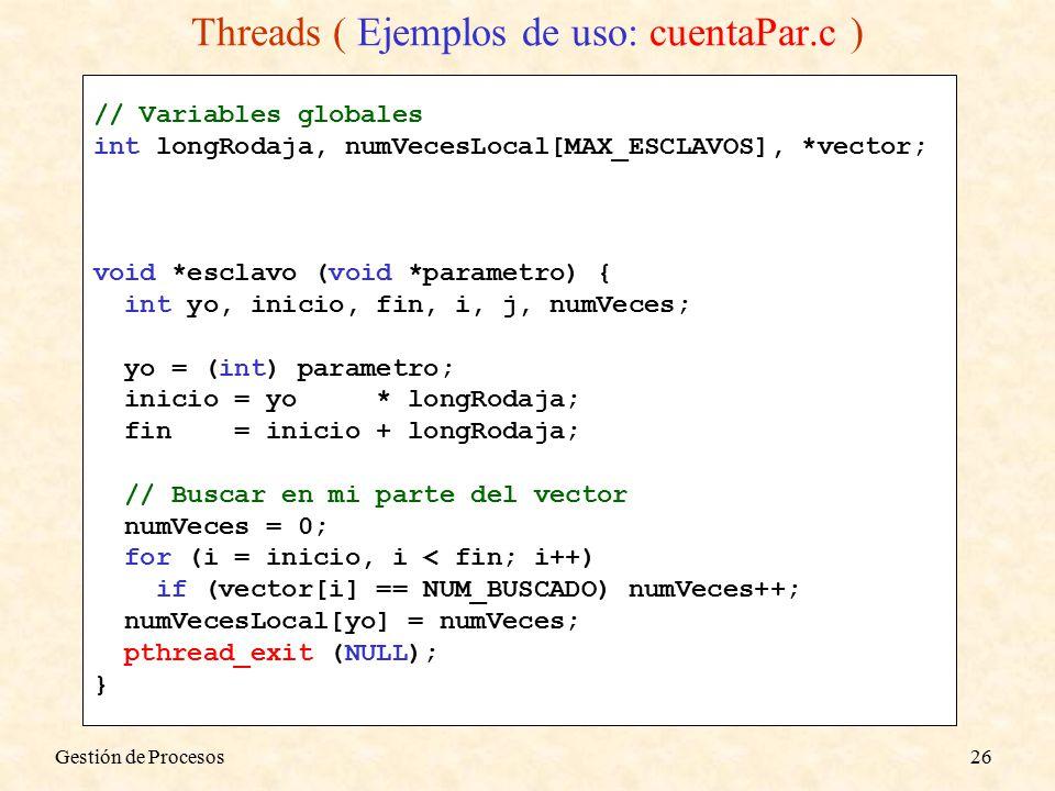 // Variables globales int longRodaja, numVecesLocal[MAX_ESCLAVOS], *vector; void *esclavo (void *parametro) { int yo, inicio, fin, i, j, numVeces; yo = (int) parametro; inicio = yo * longRodaja; fin = inicio + longRodaja; // Buscar en mi parte del vector numVeces = 0; for (i = inicio, i < fin; i++) if (vector[i] == NUM_BUSCADO) numVeces++; numVecesLocal[yo] = numVeces; pthread_exit (NULL); } Gestión de Procesos26 Threads ( Ejemplos de uso: cuentaPar.c )