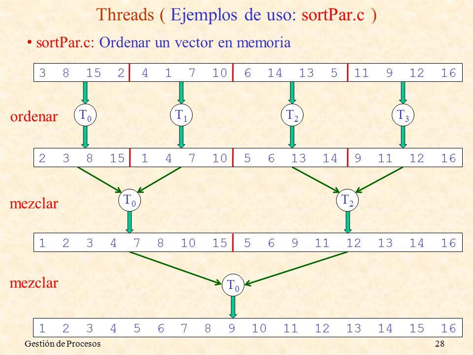 sortPar.c: Ordenar un vector en memoria 3 8 15 2 4 1 7 10 6 14 13 5 11 9 12 16 T0T0 T1T1 T2T2 T3T3 2 3 8 15 1 4 7 10 5 6 13 14 9 11 12 16 ordenar 1 2 3 4 7 8 10 15 5 6 9 11 12 13 14 16 T0T0 T2T2 mezclar T0T0 1 2 3 4 5 6 7 8 9 10 11 12 13 14 15 16 mezclar Threads ( Ejemplos de uso: sortPar.c ) Gestión de Procesos28