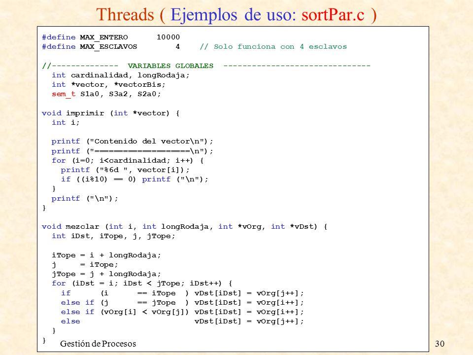 #define MAX_ENTERO 10000 #define MAX_ESCLAVOS 4 // Solo funciona con 4 esclavos //-------------- VARIABLES GLOBALES ------------------------------- int cardinalidad, longRodaja; int *vector, *vectorBis; sem_t S1a0, S3a2, S2a0; void imprimir (int *vector) { int i; printf ( Contenido del vector\n ); printf ( ====================\n ); for (i=0; i<cardinalidad; i++) { printf ( %6d , vector[i]); if ((i%10) == 0) printf ( \n ); } printf ( \n ); } void mezclar (int i, int longRodaja, int *vOrg, int *vDst) { int iDst, iTope, j, jTope; iTope = i + longRodaja; j = iTope; jTope = j + longRodaja; for (iDst = i; iDst < jTope; iDst++) { if (i == iTope ) vDst[iDst] = vOrg[j++]; else if (j == jTope ) vDst[iDst] = vOrg[i++]; else if (vOrg[i] < vOrg[j]) vDst[iDst] = vOrg[i++]; else vDst[iDst] = vOrg[j++]; } Threads ( Ejemplos de uso: sortPar.c ) Gestión de Procesos30