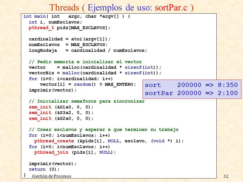 int main( int argc, char *argv[] ) { int i, numEsclavos; pthread_t pids[MAX_ESCLAVOS]; cardinalidad = atoi(argv[1]); numEsclavos = MAX_ESCLAVOS; longRodaja = cardinalidad / numEsclavos; // Pedir memoria e inicializar el vector vector = malloc(cardinalidad * sizeof(int)); vectorBis = malloc(cardinalidad * sizeof(int)); for (i=0; i<cardinalidad; i++) vector[i] = random() % MAX_ENTERO; imprimir(vector); // Inicializar semaforos para sincronizar sem_init (&S1a0, 0, 0); sem_init (&S3a2, 0, 0); sem_init (&S2a0, 0, 0); // Crear esclavos y esperar a que terminen su trabajo for (i=0; i<numEsclavos; i++) pthread_create (&pids[i], NULL, esclavo, (void *) i); for (i=0; i<numEsclavos; i++) pthread_join (pids[i], NULL); imprimir(vector); return (0); } sort 200000 => 8:350 sortPar 200000 => 2:100 Threads ( Ejemplos de uso: sortPar.c ) Gestión de Procesos32