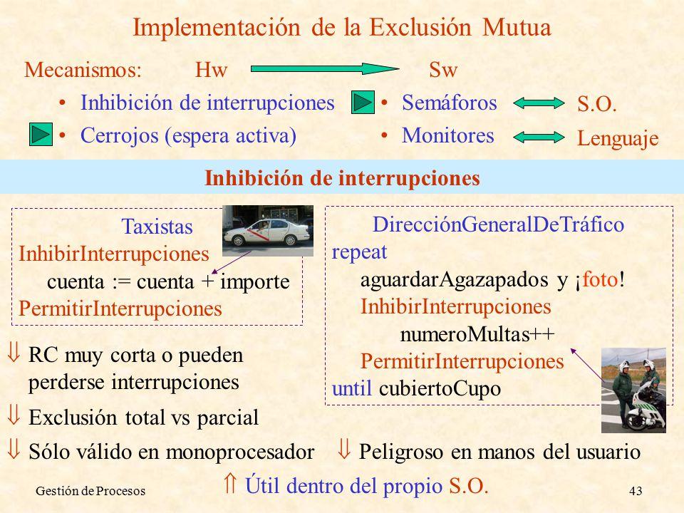 Gestión de Procesos43 Implementación de la Exclusión Mutua Mecanismos: Inhibición de interrupcionesSemáforos Cerrojos (espera activa)Monitores HwSw Lenguaje S.O.