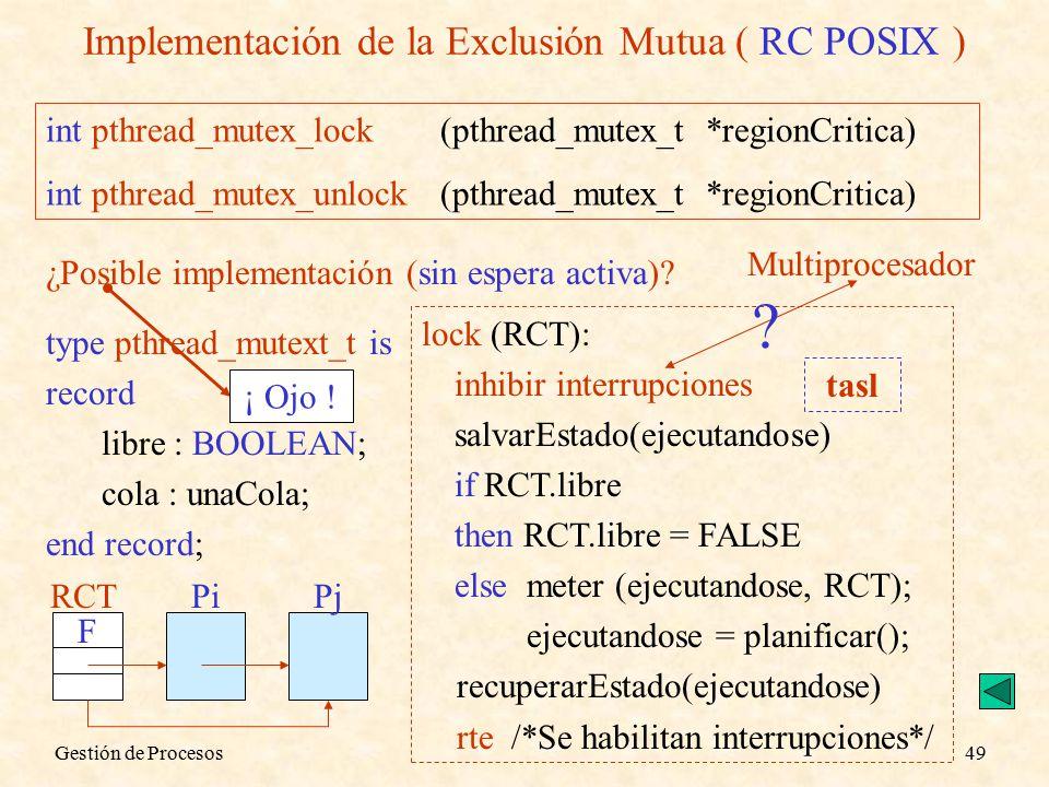 Gestión de Procesos49 Implementación de la Exclusión Mutua ( RC POSIX ) int pthread_mutex_lock (pthread_mutex_t *regionCritica) int pthread_mutex_unlock(pthread_mutex_t *regionCritica) ¿Posible implementación (sin espera activa).
