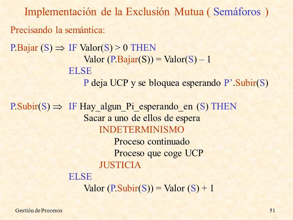 Gestión de Procesos51 Implementación de la Exclusión Mutua ( Semáforos ) Precisando la semántica: P.Bajar (S)  IF Valor(S) > 0 THEN Valor (P.Bajar(S)) = Valor(S) – 1 ELSE P deja UCP y se bloquea esperando P'.Subir(S) P.Subir(S)  IF Hay_algun_Pi_esperando_en (S) THEN Sacar a uno de ellos de espera INDETERMINISMO Proceso continuado Proceso que coge UCP JUSTICIA ELSE Valor (P.Subir(S)) = Valor (S) + 1