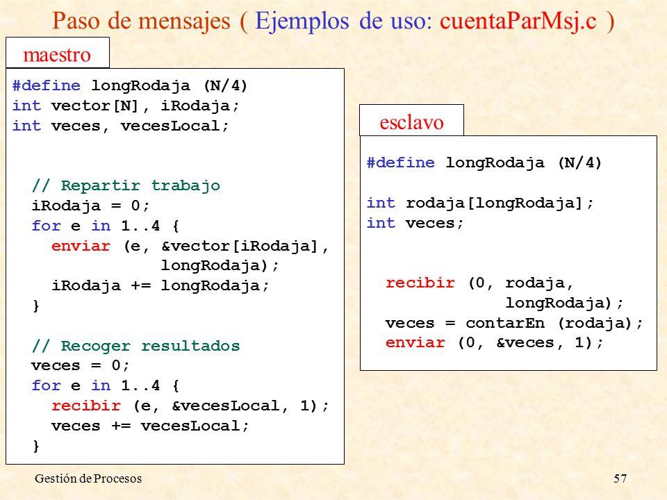 Gestión de Procesos57 Paso de mensajes ( Ejemplos de uso: cuentaParMsj.c ) #define longRodaja (N/4) int vector[N], iRodaja; int veces, vecesLocal; // Repartir trabajo iRodaja = 0; for e in 1..4 { enviar (e, &vector[iRodaja], longRodaja); iRodaja += longRodaja; } // Recoger resultados veces = 0; for e in 1..4 { recibir (e, &vecesLocal, 1); veces += vecesLocal; } #define longRodaja (N/4) int rodaja[longRodaja]; int veces; recibir (0, rodaja, longRodaja); veces = contarEn (rodaja); enviar (0, &veces, 1); maestro esclavo