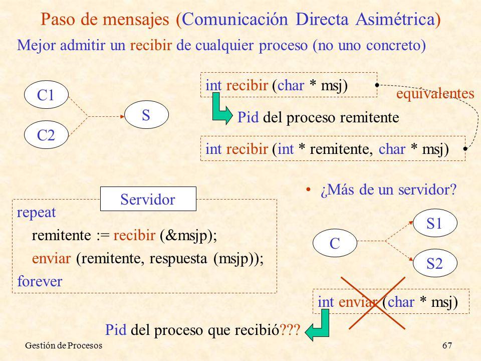 Gestión de Procesos67 Paso de mensajes (Comunicación Directa Asimétrica) Mejor admitir un recibir de cualquier proceso (no uno concreto) C1 C2 S int recibir (char * msj) Pid del proceso remitente int recibir (int * remitente, char * msj) equivalentes repeat remitente := recibir (&msjp); enviar (remitente, respuesta (msjp)); forever Servidor ¿Más de un servidor.