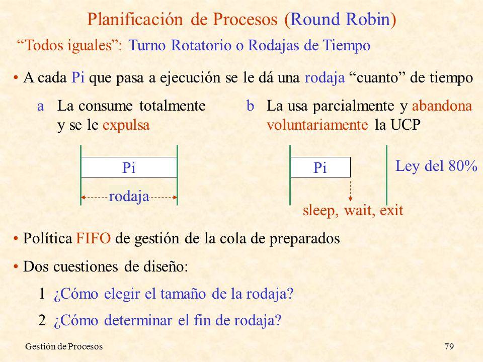 Gestión de Procesos79 Planificación de Procesos (Round Robin) Todos iguales : Turno Rotatorio o Rodajas de Tiempo A cada Pi que pasa a ejecución se le dá una rodaja cuanto de tiempo aLa consume totalmente y se le expulsa Pi rodaja bLa usa parcialmente y abandona voluntariamente la UCP Pi sleep, wait, exit Política FIFO de gestión de la cola de preparados Dos cuestiones de diseño: 1¿Cómo elegir el tamaño de la rodaja.