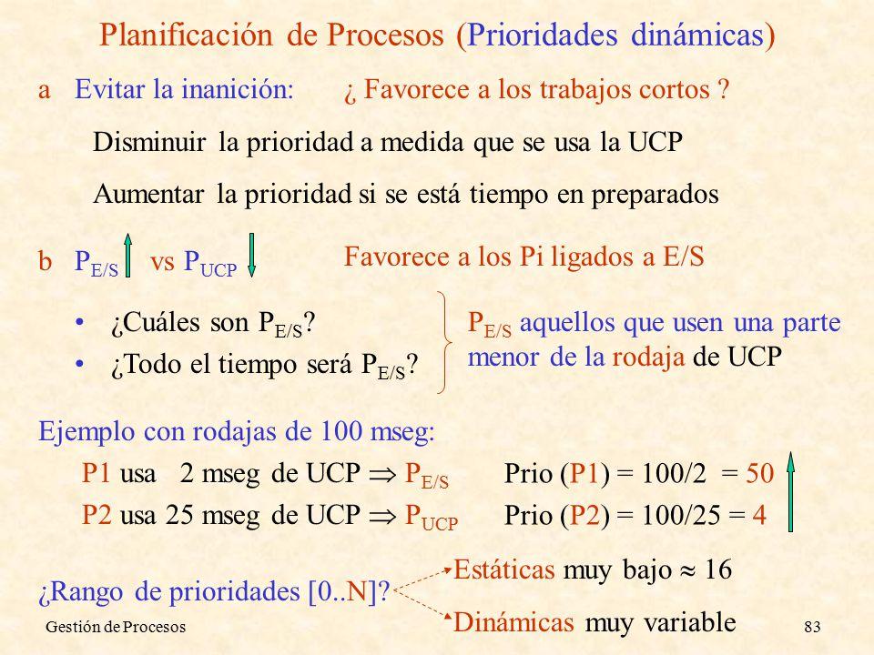 Gestión de Procesos83 Planificación de Procesos (Prioridades dinámicas) aEvitar la inanición: Disminuir la prioridad a medida que se usa la UCP Aumentar la prioridad si se está tiempo en preparados ¿ Favorece a los trabajos cortos .