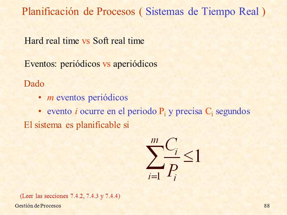 Gestión de Procesos88 Dado m eventos periódicos evento i ocurre en el periodo P i y precisa C i segundos El sistema es planificable si Hard real time vs Soft real time Eventos: periódicos vs aperiódicos (Leer las secciones 7.4.2, 7.4.3 y 7.4.4) Planificación de Procesos ( Sistemas de Tiempo Real )