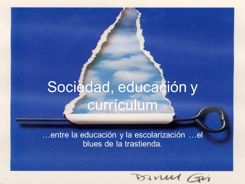 Sociedad, educación y currículum …entre la educación y la escolarización …el blues de la trastienda.