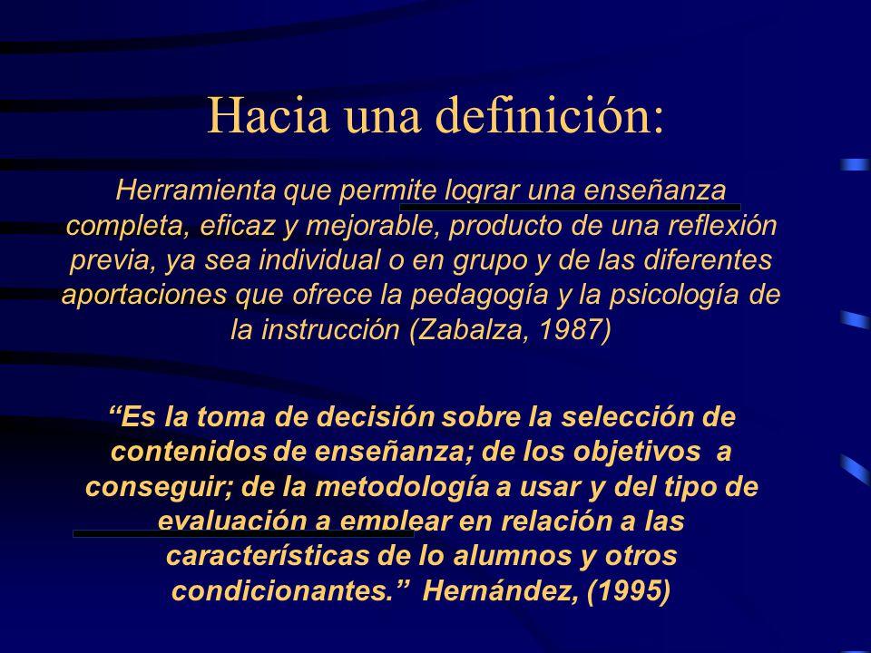 Hacia una definición: Herramienta que permite lograr una enseñanza completa, eficaz y mejorable, producto de una reflexión previa, ya sea individual o en grupo y de las diferentes aportaciones que ofrece la pedagogía y la psicología de la instrucción (Zabalza, 1987) Es la toma de decisión sobre la selección de contenidos de enseñanza; de los objetivos a conseguir; de la metodología a usar y del tipo de evaluación a emplear en relación a las características de lo alumnos y otros condicionantes. Hernández, (1995)