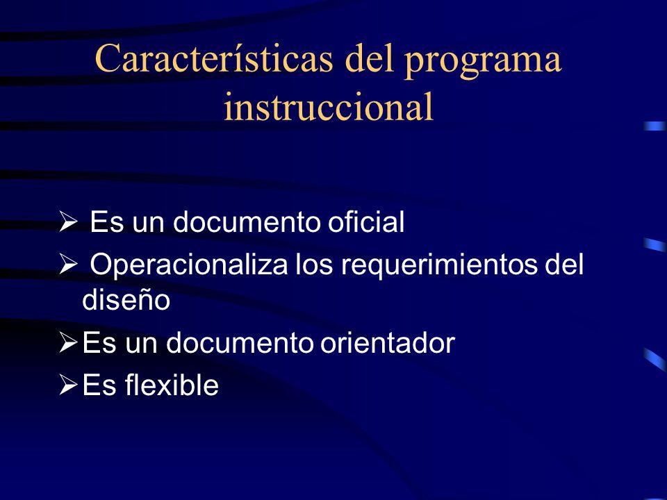 Características del programa instruccional  Es un documento oficial  Operacionaliza los requerimientos del diseño  Es un documento orientador  Es flexible