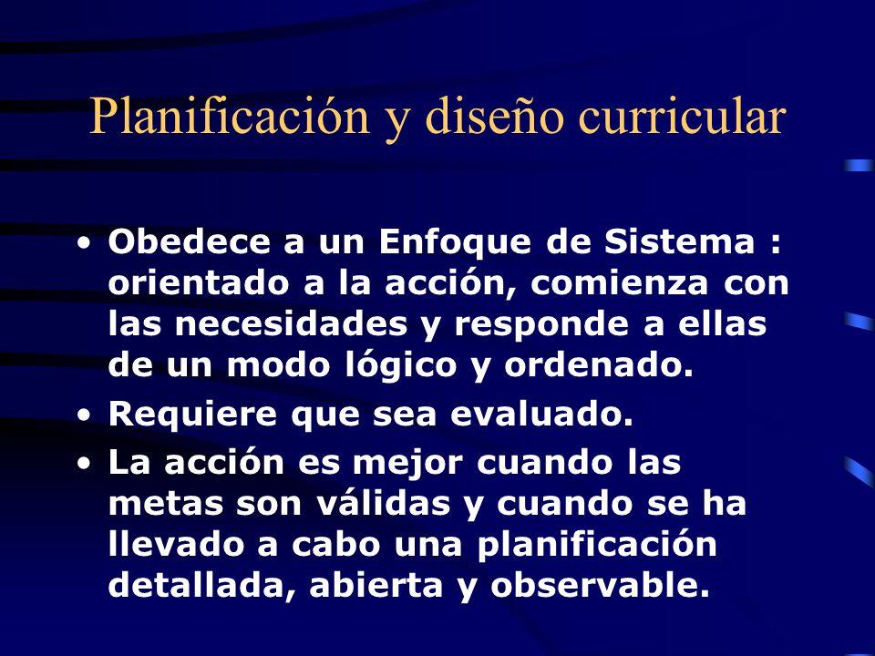 Planificación y diseño curricular Obedece a un Enfoque de Sistema : orientado a la acción, comienza con las necesidades y responde a ellas de un modo lógico y ordenado.