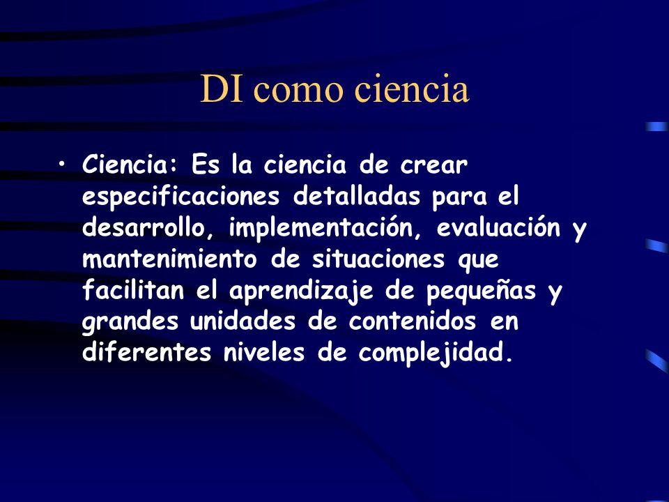 DI como ciencia Ciencia: Es la ciencia de crear especificaciones detalladas para el desarrollo, implementación, evaluación y mantenimiento de situaciones que facilitan el aprendizaje de pequeñas y grandes unidades de contenidos en diferentes niveles de complejidad.