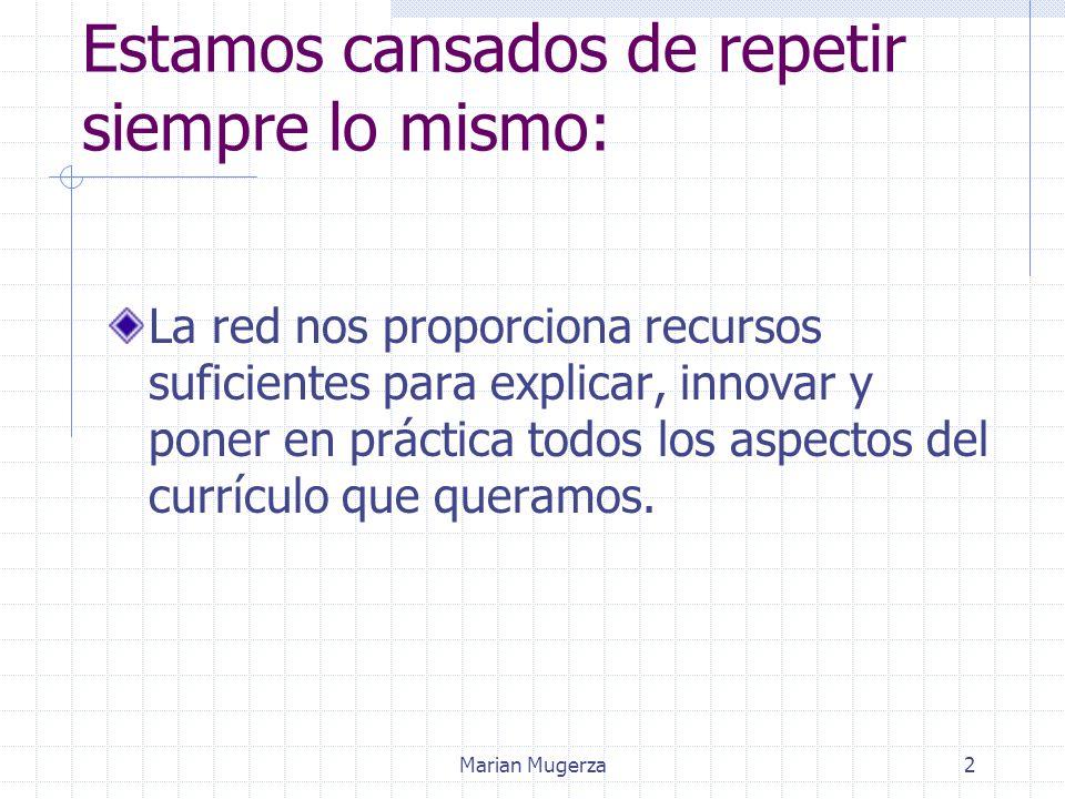 Marian Mugerza2 Estamos cansados de repetir siempre lo mismo: La red nos proporciona recursos suficientes para explicar, innovar y poner en práctica todos los aspectos del currículo que queramos.