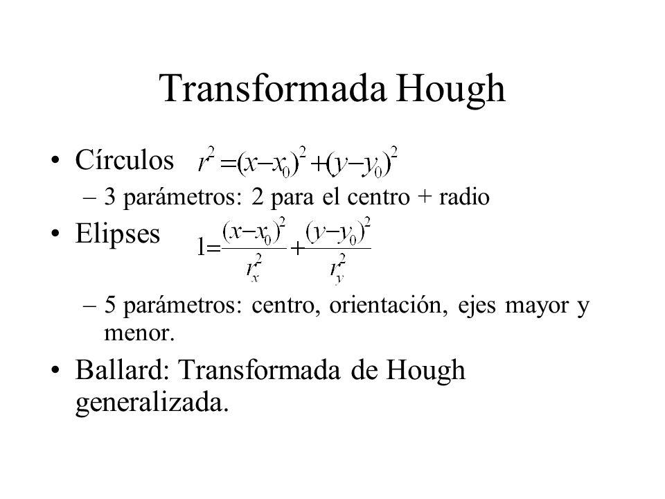 Transformada Hough Círculos –3 parámetros: 2 para el centro + radio Elipses –5 parámetros: centro, orientación, ejes mayor y menor.
