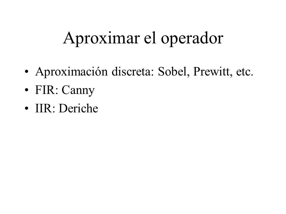 Aproximar el operador Aproximación discreta: Sobel, Prewitt, etc. FIR: Canny IIR: Deriche