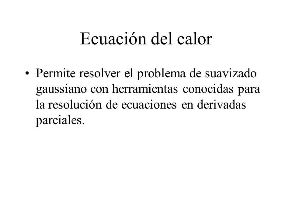 Ecuación del calor Permite resolver el problema de suavizado gaussiano con herramientas conocidas para la resolución de ecuaciones en derivadas parciales.