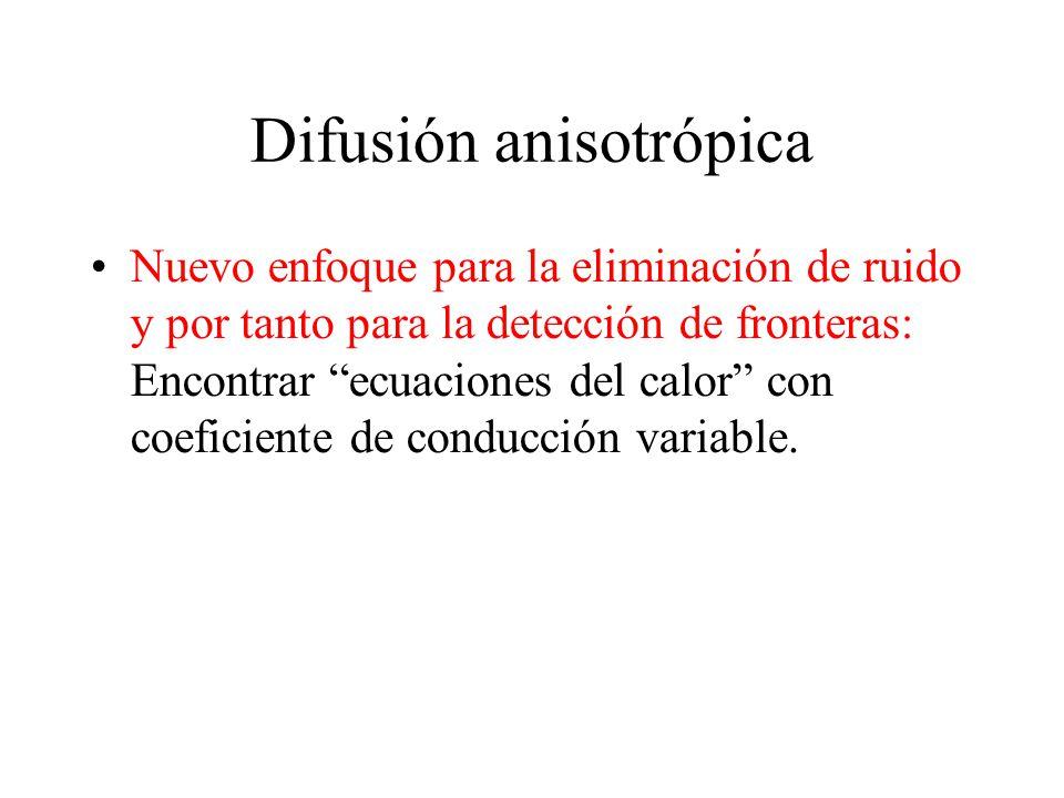 Difusión anisotrópica Nuevo enfoque para la eliminación de ruido y por tanto para la detección de fronteras: Encontrar ecuaciones del calor con coeficiente de conducción variable.