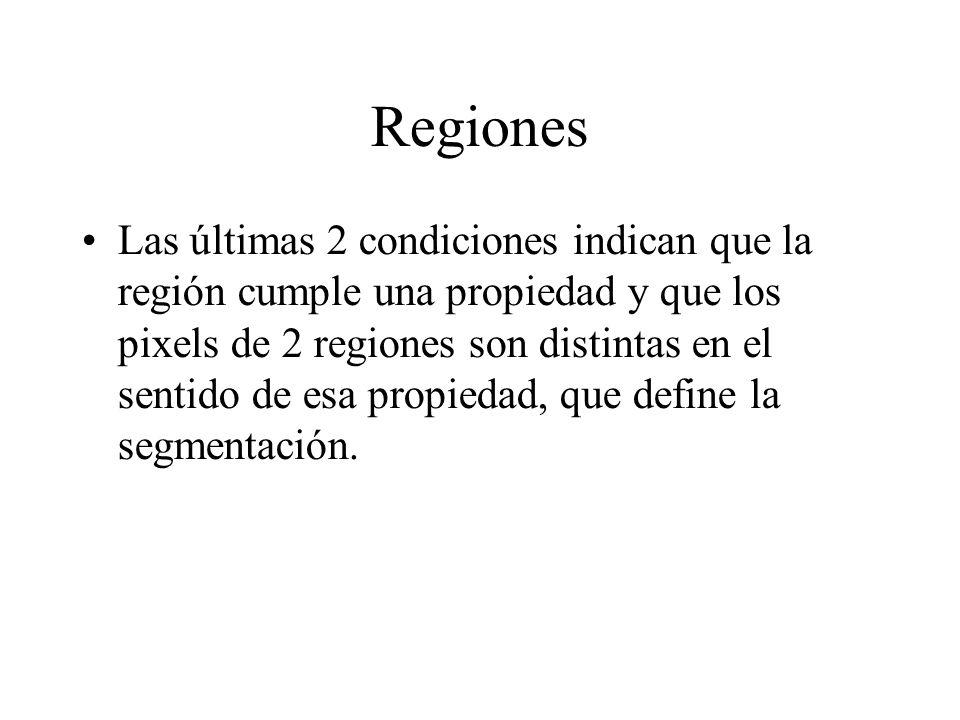 Regiones Las últimas 2 condiciones indican que la región cumple una propiedad y que los pixels de 2 regiones son distintas en el sentido de esa propiedad, que define la segmentación.