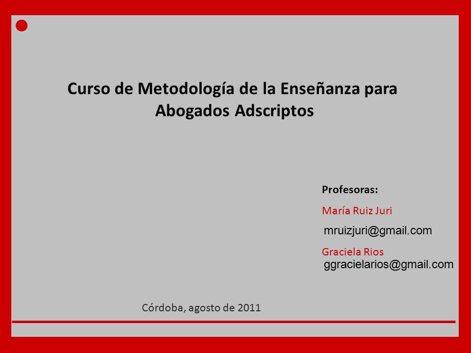Curso de Metodología de la Enseñanza para Abogados Adscriptos Profesoras: María Ruiz Juri Graciela Rios Córdoba, agosto de 2011 ggracielarios@gmail.com mruizjuri@gmail.com