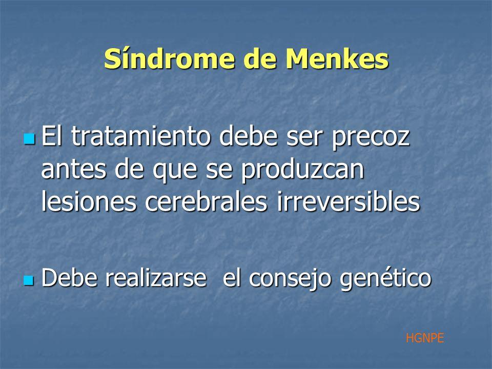 Síndrome de Menkes El tratamiento debe ser precoz antes de que se produzcan lesiones cerebrales irreversibles El tratamiento debe ser precoz antes de que se produzcan lesiones cerebrales irreversibles Debe realizarse el consejo genético Debe realizarse el consejo genético HGNPE