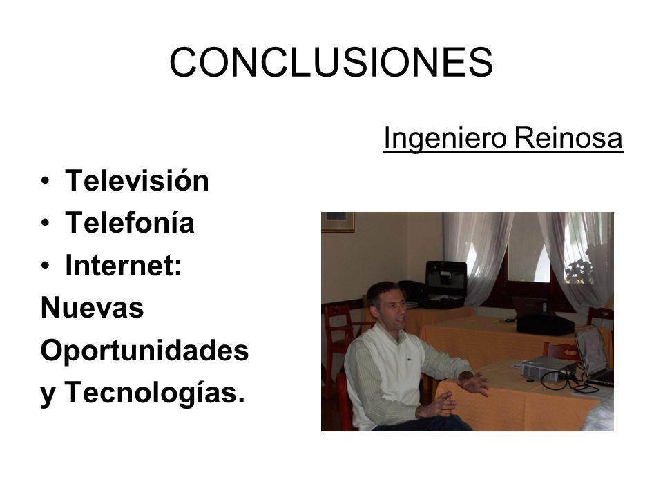 CONCLUSIONES Ingeniero Reinosa Televisión Telefonía Internet: Nuevas Oportunidades y Tecnologías.