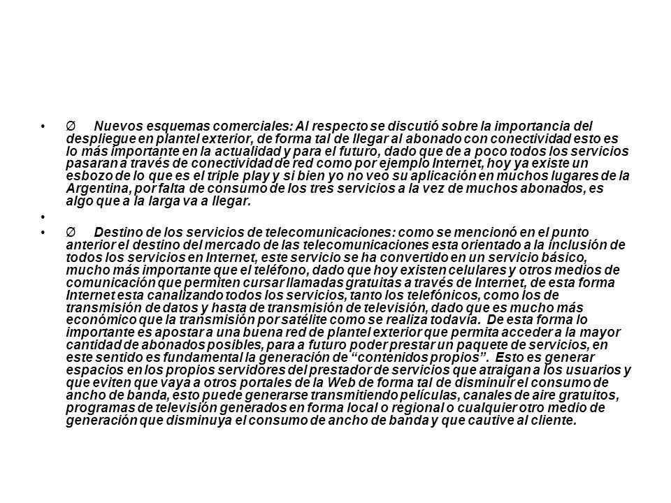 Ø Nuevos esquemas comerciales: Al respecto se discutió sobre la importancia del despliegue en plantel exterior, de forma tal de llegar al abonado con conectividad esto es lo más importante en la actualidad y para el futuro, dado que de a poco todos los servicios pasaran a través de conectividad de red como por ejemplo Internet, hoy ya existe un esbozo de lo que es el triple play y si bien yo no veo su aplicación en muchos lugares de la Argentina, por falta de consumo de los tres servicios a la vez de muchos abonados, es algo que a la larga va a llegar.