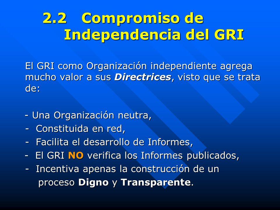 2.2 Compromiso de Independencia del GRI El GRI como Organización independiente agrega mucho valor a sus Directrices, visto que se trata de: - Una Organización neutra, - Una Organización neutra, - Constituida en red, - Facilita el desarrollo de Informes, - El GRI NO verifica los Informes publicados, - El GRI NO verifica los Informes publicados, - Incentiva apenas la construcción de un proceso Digno y Transparente.