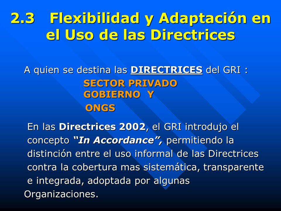 2.3 Flexibilidad y Adaptación en el Uso de las Directrices A quien se destina las DIRECTRICES del GRI : SECTOR PRIVADO GOBIERNO Y SECTOR PRIVADO GOBIERNO Y ONGS ONGS En las Directrices 2002, el GRI introdujo el En las Directrices 2002, el GRI introdujo el concepto In Accordance , permitiendo la concepto In Accordance , permitiendo la distinción entre el uso informal de las Directrices distinción entre el uso informal de las Directrices contra la cobertura mas sistemática, transparente contra la cobertura mas sistemática, transparente e integrada, adoptada por algunas e integrada, adoptada por algunasOrganizaciones.