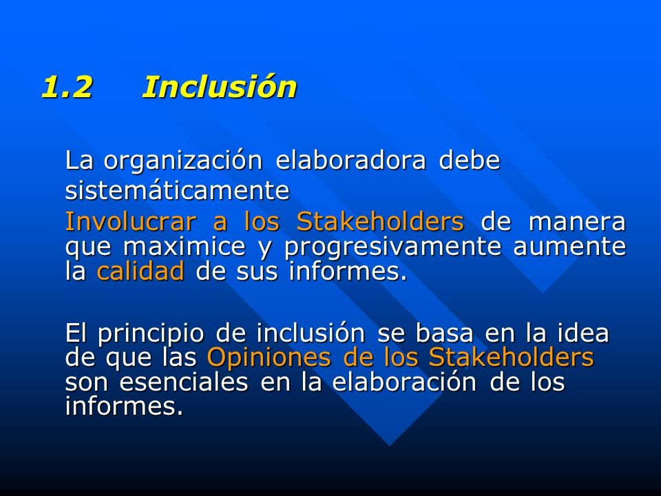 1.2 Inclusión La organización elaboradora debe sistemáticamente Involucrar a los Stakeholders de manera que maximice y progresivamente aumente la calidad de sus informes.