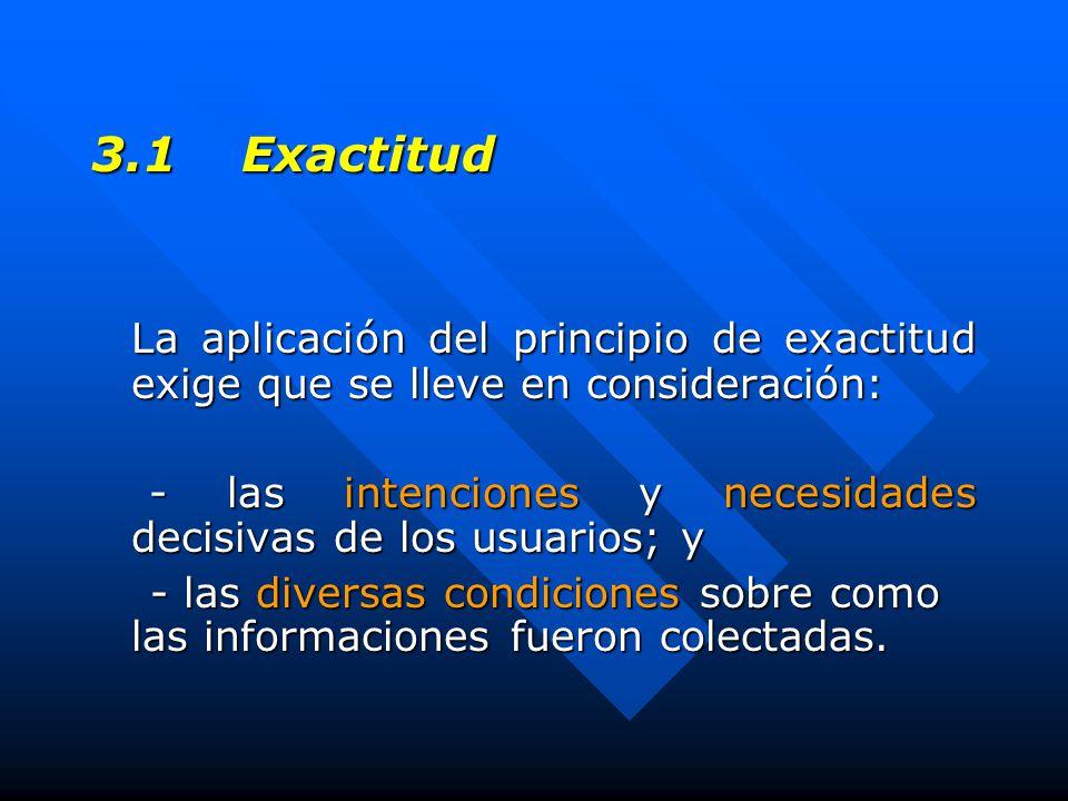 3.1 Exactitud La aplicación del principio de exactitud exige que se lleve en consideración: - las intenciones y necesidades decisivas de los usuarios; y - las intenciones y necesidades decisivas de los usuarios; y - las diversas condiciones sobre como las informaciones fueron colectadas.