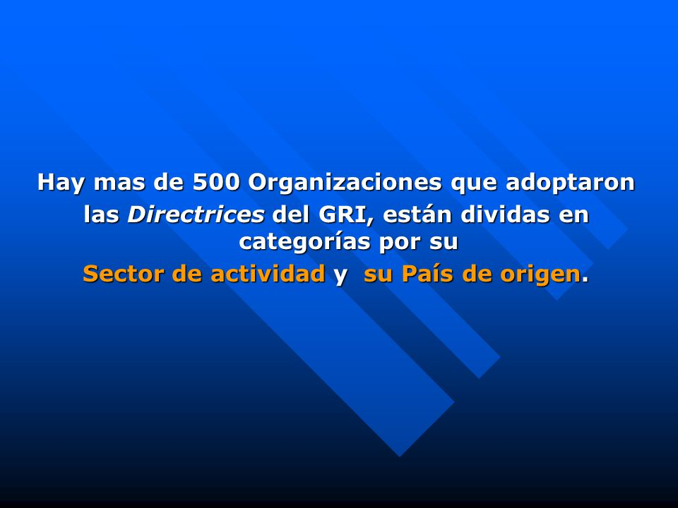 Hay mas de 500 Organizaciones que adoptaron las Directrices del GRI, están dividas en categorías por su Sector de actividad y su País de origen.