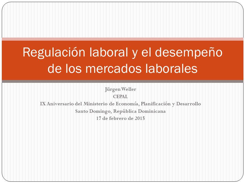 Jürgen Weller CEPAL IX Aniversario del Ministerio de Economía, Planificación y Desarrollo Santo Domingo, República Dominicana 17 de febrero de 2015 Regulación laboral y el desempeño de los mercados laborales
