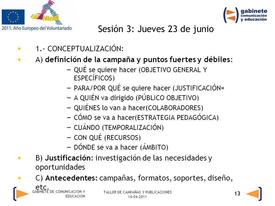 TALLER DE CAMPAÑAS Y PUBLICACIONES 14-04-2011 13 GABINETE DE COMUNICACION Y EDUCACION Sesión 3: Jueves 23 de junio 1.- CONCEPTUALIZACIÓN: A) definición de la campaña y puntos fuertes y débiles: – QUÉ se quiere hacer (OBJETIVO GENERAL Y ESPECÍFICOS) – PARA/POR QUÉ se quiere hacer (JUSTIFICACIÓN= – A QUIÉN va dirigido (PÚBLICO OBJETIVO) – QUIÉNES lo van a hacer(COLABORADORES) – CÓMO se va a hacer(ESTRATEGIA PEDAGÓGICA) – CUÁNDO (TEMPORALIZACIÓN) – CON QUÉ (RECURSOS) – DÓNDE se va a hacer (ÁMBITO) B) Justificación: investigación de las necesidades y oportunidades C) Antecedentes: campañas, formatos, soportes, diseño, etc.