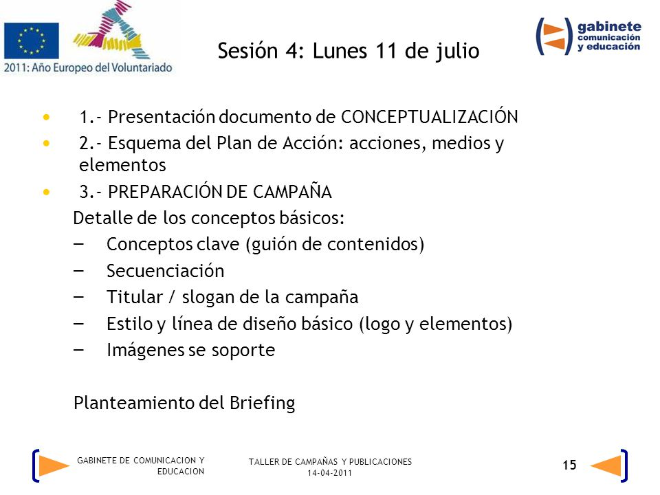 TALLER DE CAMPAÑAS Y PUBLICACIONES 14-04-2011 15 GABINETE DE COMUNICACION Y EDUCACION Sesión 4: Lunes 11 de julio 1.- Presentación documento de CONCEPTUALIZACIÓN 2.- Esquema del Plan de Acción: acciones, medios y elementos 3.- PREPARACIÓN DE CAMPAÑA Detalle de los conceptos básicos: – Conceptos clave (guión de contenidos) – Secuenciación – Titular / slogan de la campaña – Estilo y línea de diseño básico (logo y elementos) – Imágenes se soporte Planteamiento del Briefing