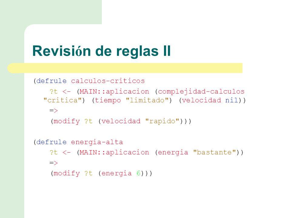 Revisi ó n de reglas II (defrule calculos-criticos t <- (MAIN::aplicacion (complejidad-calculos critica ) (tiempo limitado ) (velocidad nil)) => (modify t (velocidad rapido ))) (defrule energia-alta t <- (MAIN::aplicacion (energia bastante )) => (modify t (energia 6)))