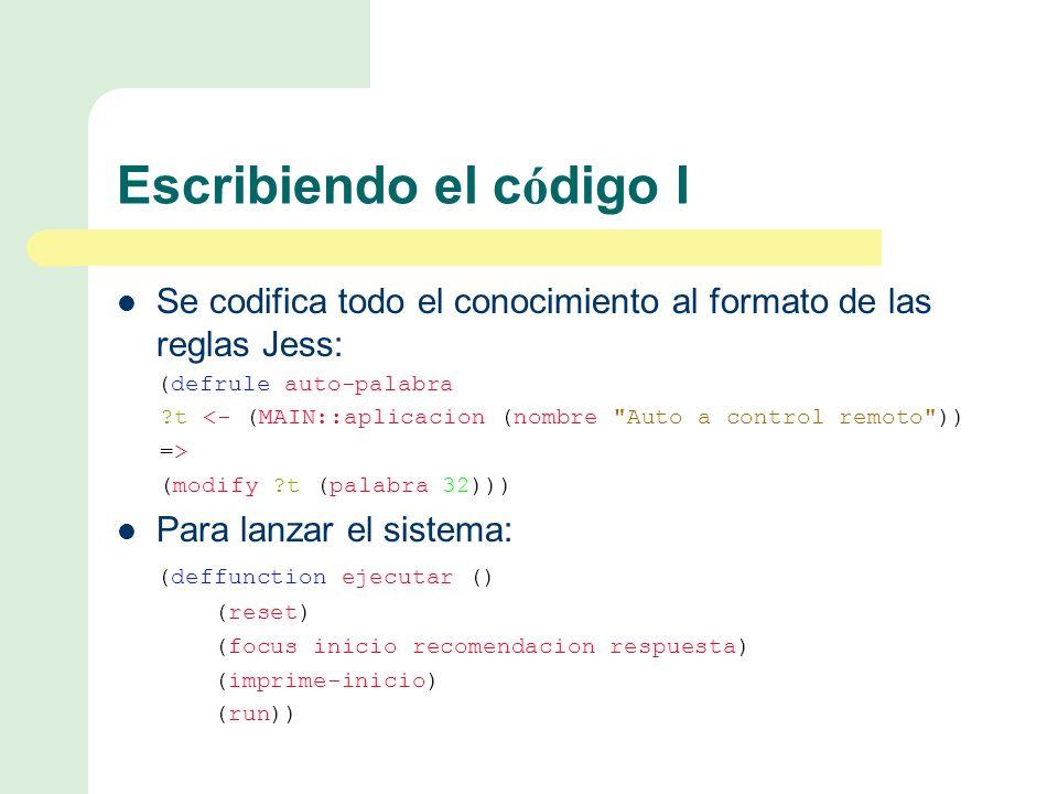 Se codifica todo el conocimiento al formato de las reglas Jess: (defrule auto-palabra t <- (MAIN::aplicacion (nombre Auto a control remoto )) => (modify t (palabra 32))) Para lanzar el sistema: (deffunction ejecutar () (reset) (focus inicio recomendacion respuesta) (imprime-inicio) (run)) Escribiendo el c ó digo I