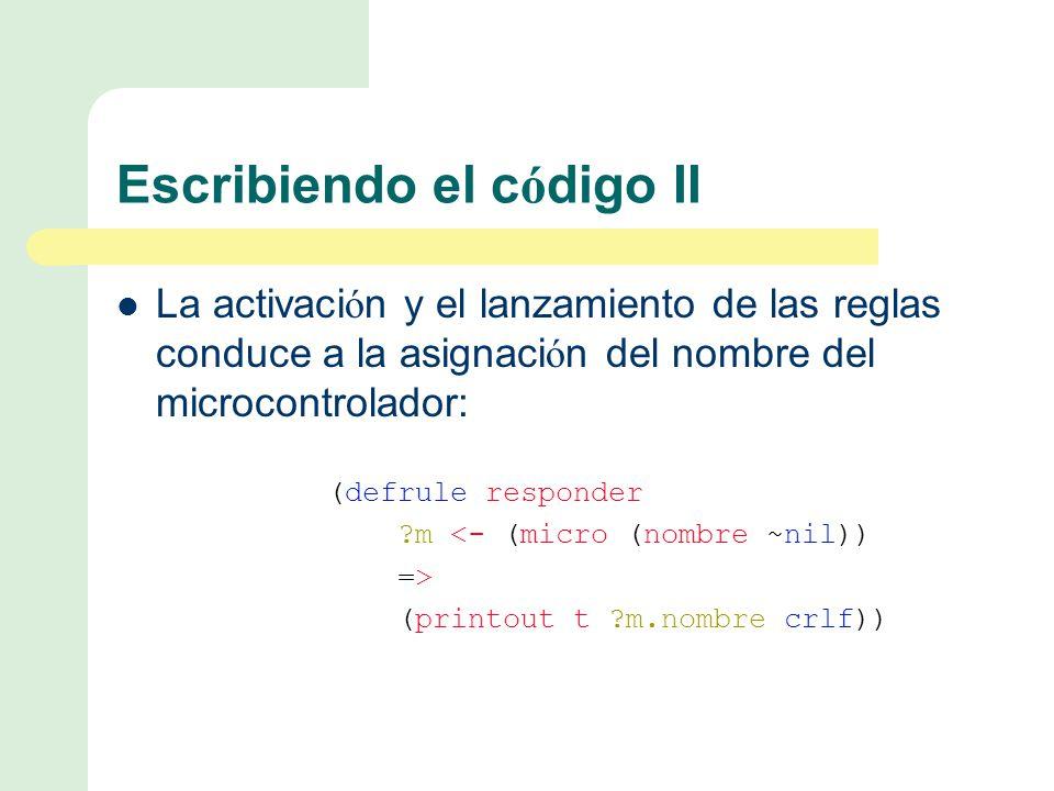 Escribiendo el c ó digo II La activaci ó n y el lanzamiento de las reglas conduce a la asignaci ó n del nombre del microcontrolador: (defrule responder m <- (micro (nombre ~nil)) => (printout t m.nombre crlf))
